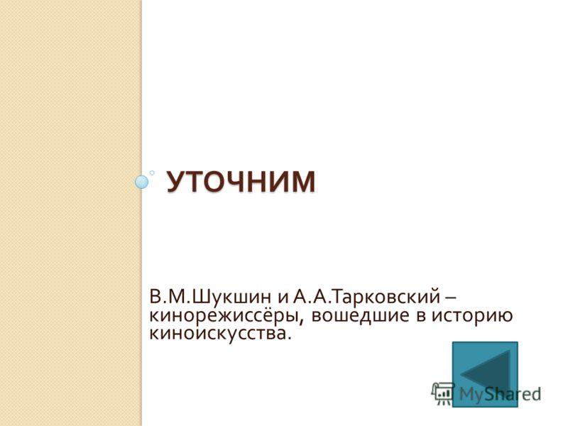 УТОЧНИМ В. М. Шукшин и А. А. Тарковский – кинорежиссёры, вошедшие в историю киноискусства.