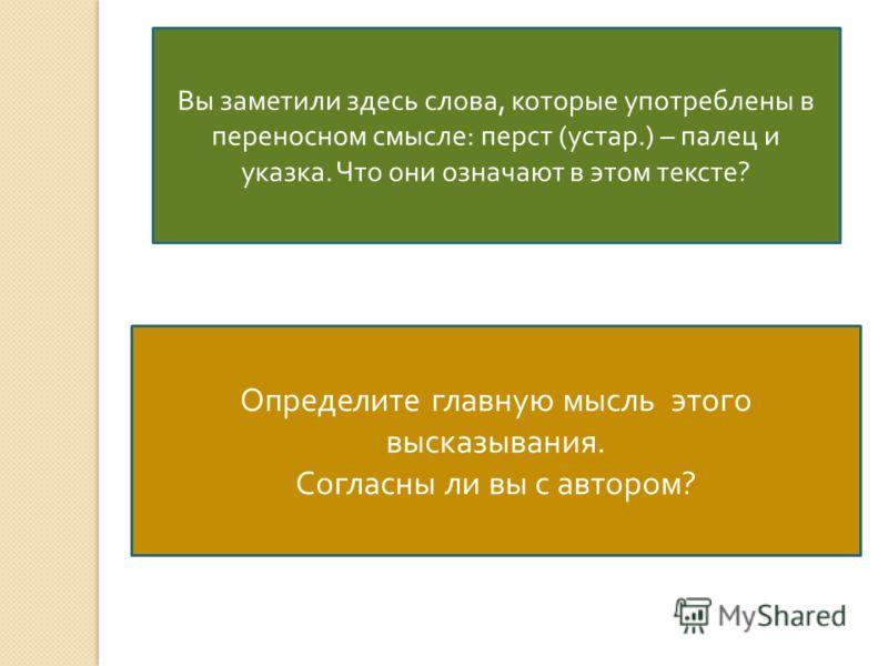 Вы заметили здесь слова, которые употреблены в переносном смысле : перст ( устар.) – палец и указка. Что они означают в этом тексте ? Определите главную мысль этого высказывания. Согласны ли вы с автором ?