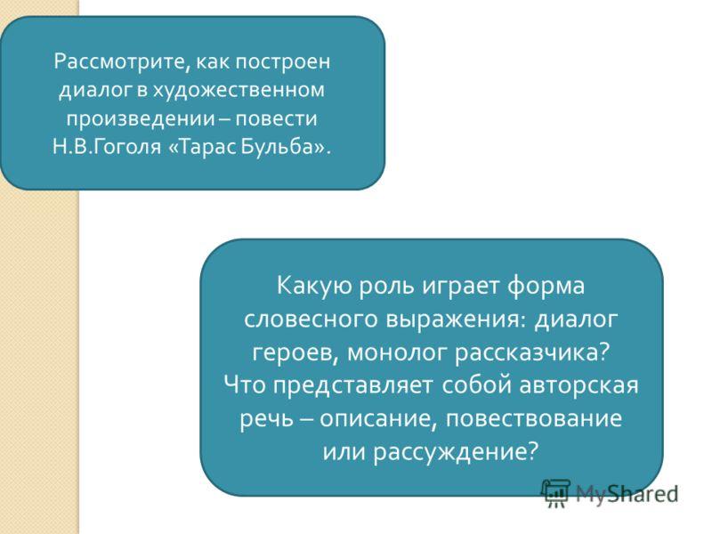 Рассмотрите, как построен диалог в художественном произведении – повести Н. В. Гоголя « Тарас Бульба ». Какую роль играет форма словесного выражения : диалог героев, монолог рассказчика ? Что представляет собой авторская речь – описание, повествовани