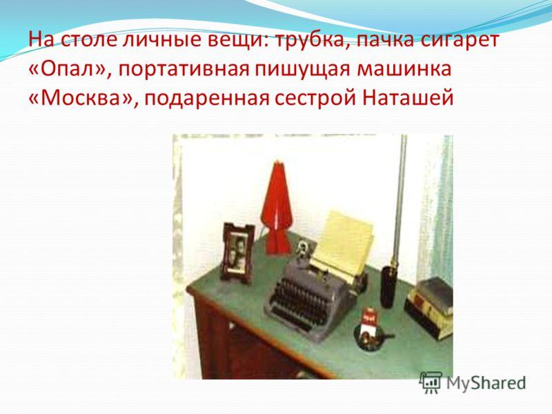На столе личные вещи: трубка, пачка сигарет «Опал», портативная пишущая машинка «Москва», подаренная сестрой Наташей