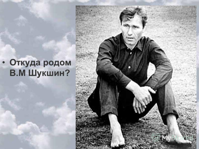 Откуда родом В.М Шукшин?