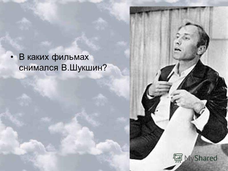 В каких фильмах снимался В.Шукшин?