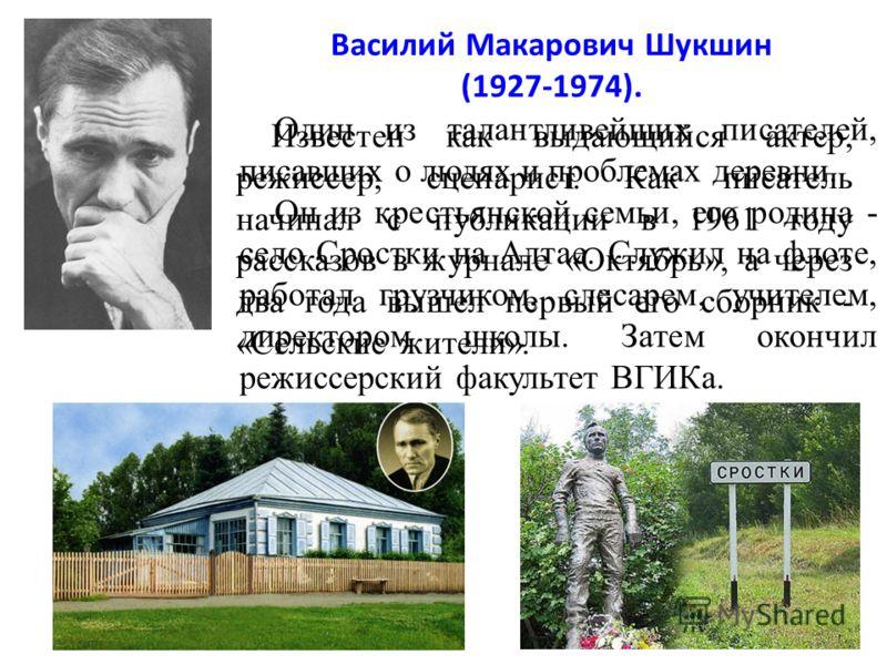 Василий Макарович Шукшин (1927-1974). Известен как выдающийся актер, режиссер, сценарист. Как писатель начинал с публикации в 1961 году рассказов в журнале «Октябрь», а через два года вышел первый его сборник - «Сельские жители». Один из талантливейш