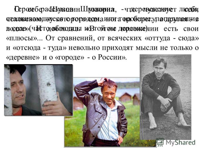 О себе Шукшин говорил, что чувствует себя человеком, «у которого одна нога на берегу, а другая - в лодке». И добавлял: «В этом положении есть свои «плюсы»... От сравнений, от всяческих «оттуда - сюда» и «отсюда - туда» невольно приходят мысли не толь