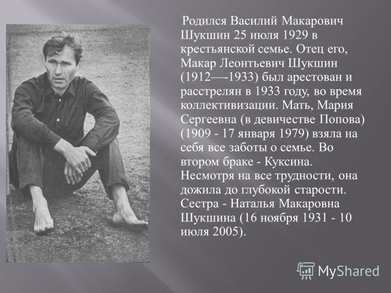 Родился Василий Макарович Шукшин 25 июля 1929 в крестьянской семье. Отец его, Макар Леонтьевич Шукшин (1912-1933) был арестован и расстрелян в 1933 году, во время коллективизации. Мать, Мария Сергеевна ( в девичестве Попова ) (1909 - 17 января 1979)