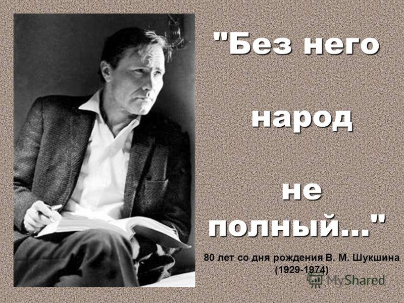 Без него народ народ не полный... не полный... 80 лет со дня рождения В. М. Шукшина (1929-1974)