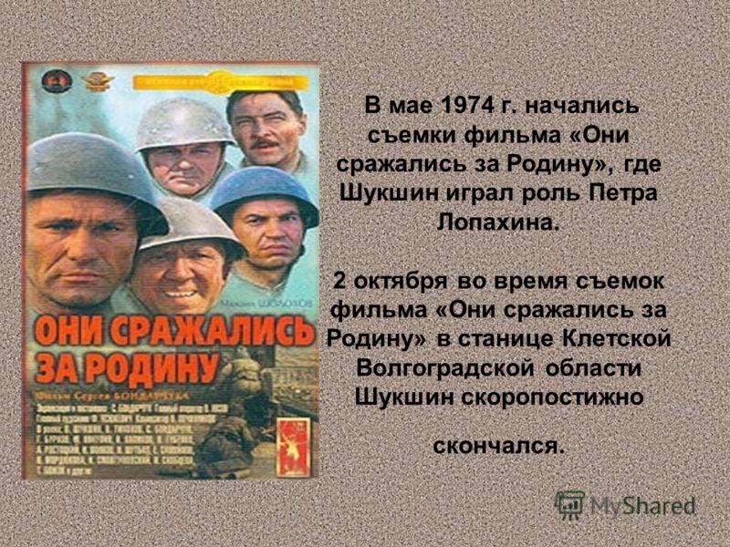 В мае 1974 г. начались съемки фильма «Они сражались за Родину», где Шукшин играл роль Петра Лопахина. 2 октября во время съемок фильма «Они сражались за Родину» в станице Клетской Волгоградской области Шукшин скоропостижно скончался.