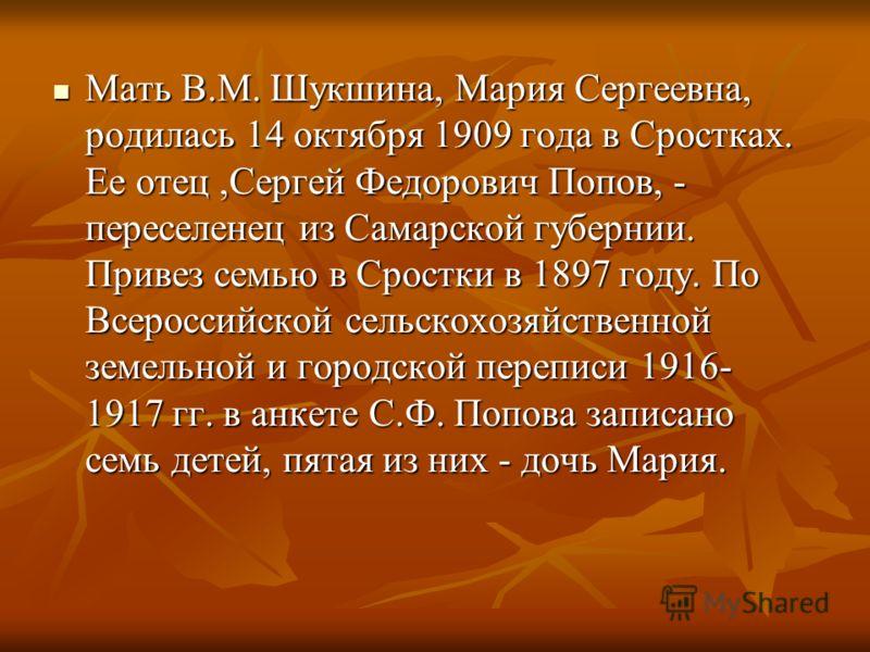 Мать В.М. Шукшина, Мария Сергеевна, родилась 14 октября 1909 года в Сростках. Ее отец,Сергей Федорович Попов, - переселенец из Самарской губернии. Привез семью в Сростки в 1897 году. По Всероссийской сельскохозяйственной земельной и городской перепис