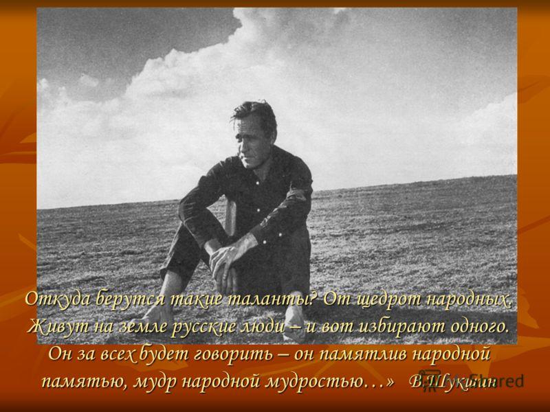 Откуда берутся такие таланты? От щедрот народных. Живут на земле русские люди – и вот избирают одного. Он за всех будет говорить – он памятлив народной памятью, мудр народной мудростью…» В.Шукшин