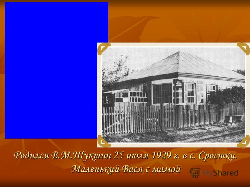 Родился В.М.Шукшин 25 июля 1929 г. в с. Сростки. Маленький Вася с мамой