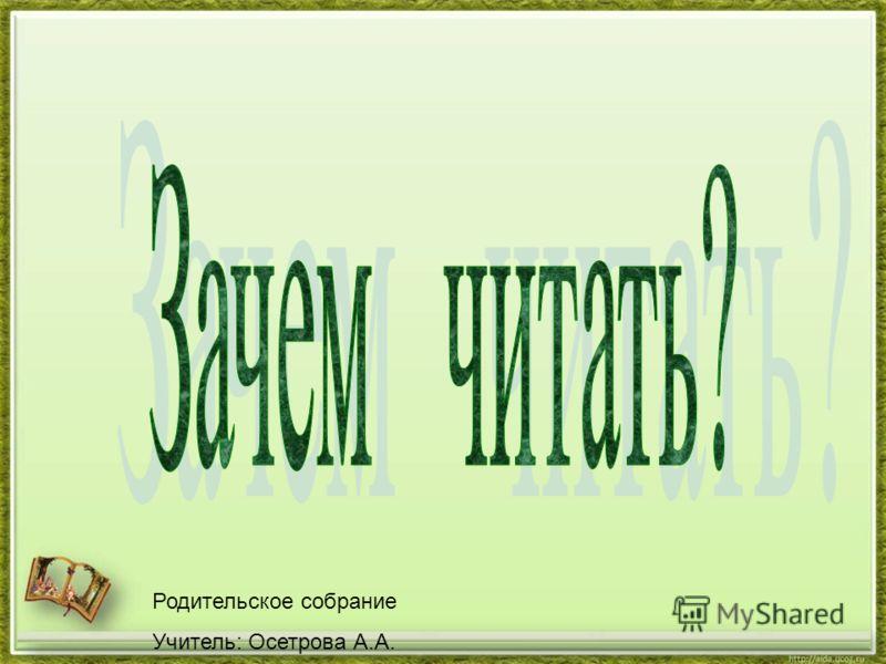 Родительское собрание Учитель: Осетрова А.А.
