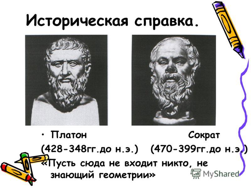 Историческая справка. Платон Сократ (428-348гг.до н.э.) (470-399гг.до н.э.) «Пусть сюда не входит никто, не знающий геометрии»