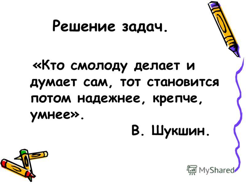 Решение задач. «Кто смолоду делает и думает сам, тот становится потом надежнее, крепче, умнее». В. Шукшин.