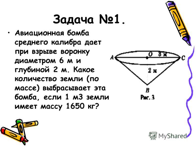 Задача 1. Авиационная бомба среднего калибра дает при взрыве воронку диаметром 6 м и глубиной 2 м. Какое количество земли (по массе) выбрасывает эта бомба, если 1 м3 земли имеет массу 1650 кг?