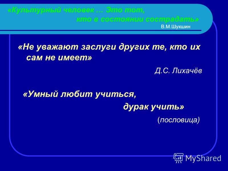 «Культурный человек … Это тот, кто в состоянии сострадать» В.М.Шукшин «Не уважают заслуги других те, кто их сам не имеет» Д.С. Лихачёв «Умный любит учиться, дурак учить» (пословица)