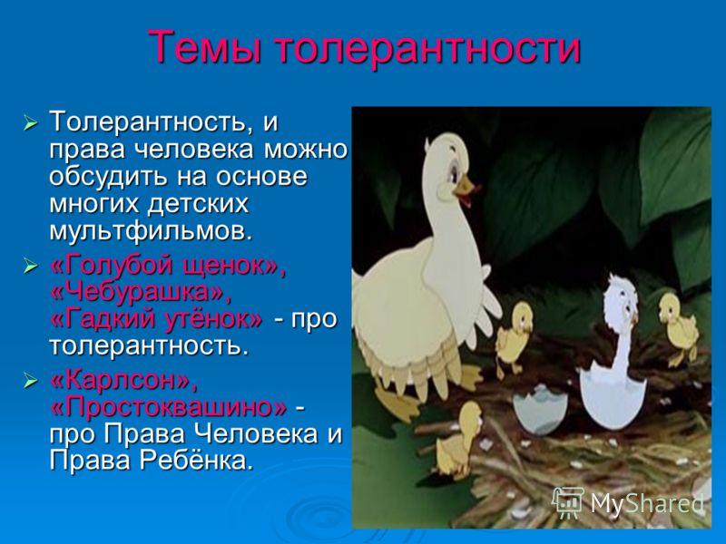 Темы толерантности Толерантность, и права человека можно обсудить на основе многих детских мультфильмов. Толерантность, и права человека можно обсудить на основе многих детских мультфильмов. «Голубой щенок», «Чебурашка», «Гадкий утёнок» - про толеран