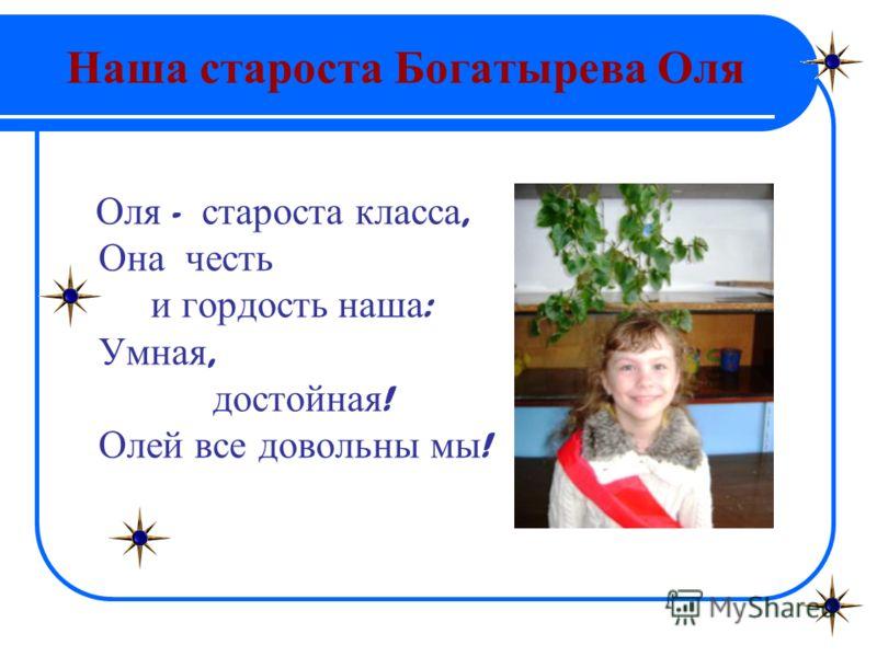 Наша староста Богатырева Оля Оля - староста класса, Она честь и гордость наша : Умная, достойная ! Олей все довольны мы !
