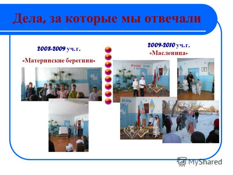 Дела, за которые мы отвечали 2008-2009 уч. г. « Материнские берегини » 2009-2010 уч. г. « Масленица »