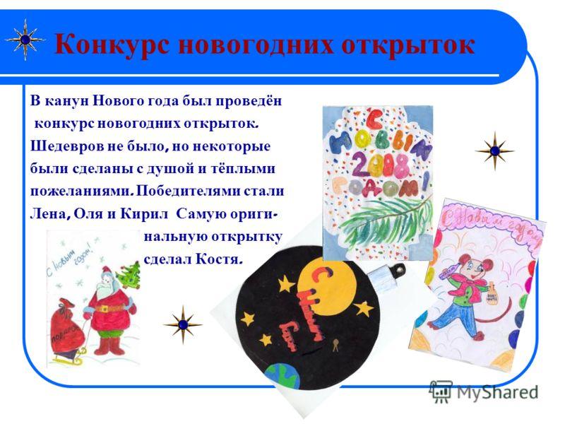 Конкурс новогодних открыток В канун Нового года был проведён конкурс новогодних открыток. Шедевров не было, но некоторые были сделаны с душой и тёплыми пожеланиями. Победителями стали Лена, Оля и Кирил Самую ориги - нальную открытку сделал Костя.