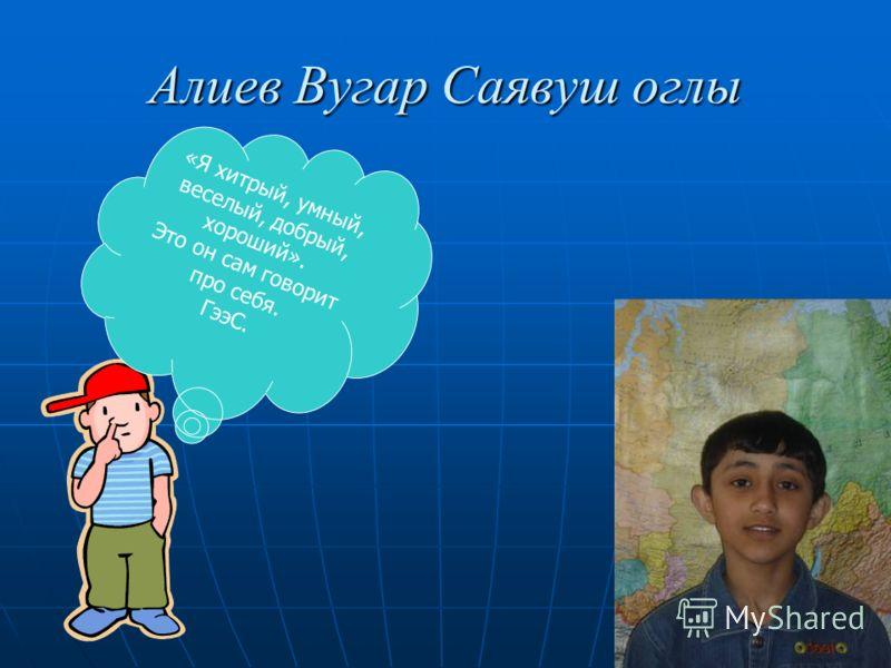 Алиев Вугар Саявуш оглы «Я хитрый, умный, веселый, добрый, хороший». Это он сам говорит про себя. ГээС.
