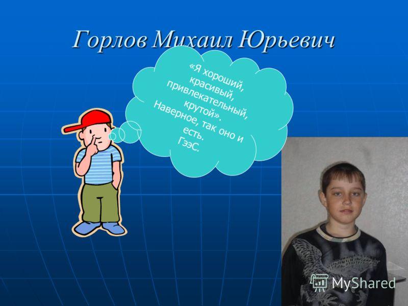 Горлов Михаил Юрьевич «Я хороший, красивый, привлекательный, крутой». Наверное, так оно и есть. ГээС.