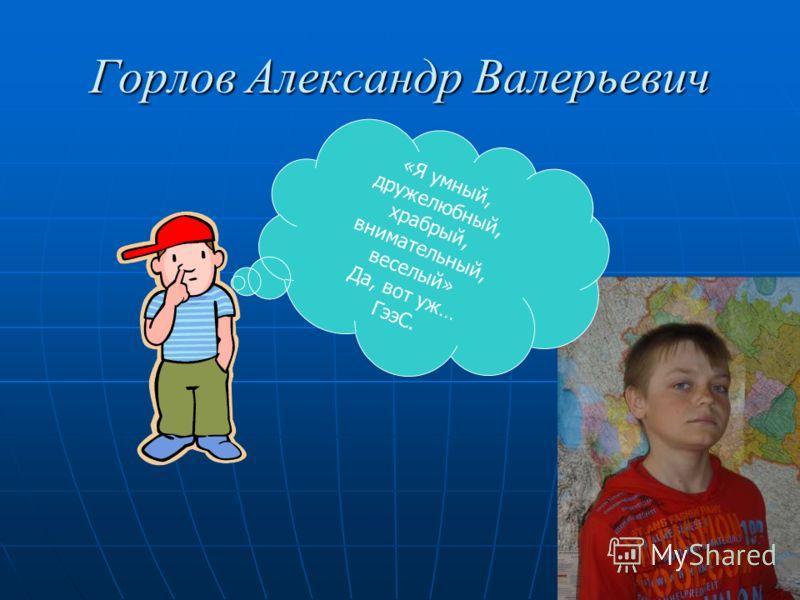 Горлов Александр Валерьевич «Я умный, дружелюбный, храбрый, внимательный, веселый» Да, вот уж… ГээС.