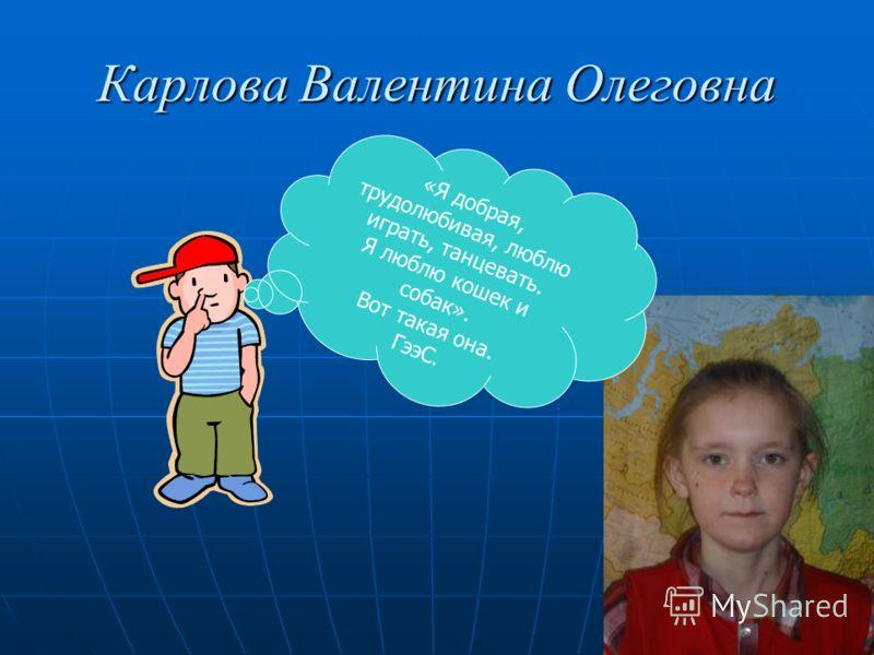 Карлова Валентина Олеговна «Я добрая, трудолюбивая, люблю играть, танцевать. Я люблю кошек и собак». Вот такая она. ГээС.