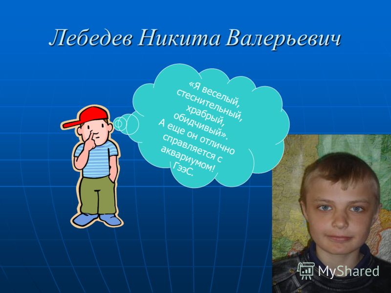 Лебедев Никита Валерьевич «Я веселый, стеснительный, храбрый, обидчивый». А еще он отлично справляется с аквариумом! ГээС.