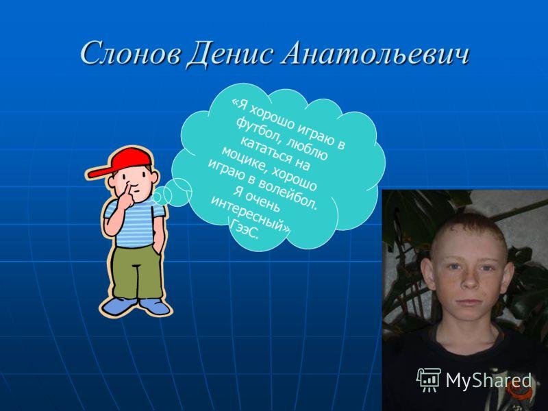 Слонов Денис Анатольевич «Я хорошо играю в футбол, люблю кататься на моцике, хорошо играю в волейбол. Я очень интересный» ГээС.