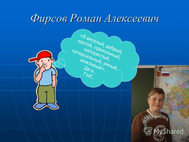 Фирсов Роман Алексеевич «Я веселый, добрый, крутой, прикольный, напористый, суперсильный, умный, вежливый». Да-а… ГээС.