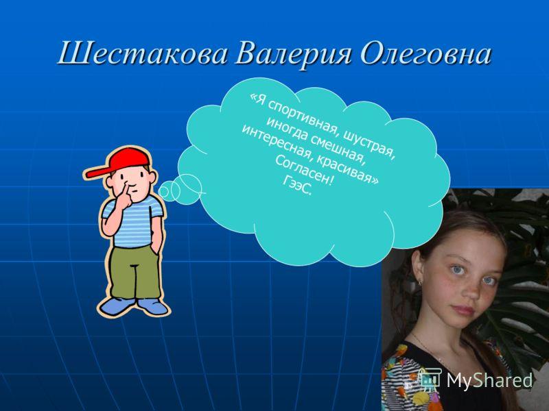 Шестакова Валерия Олеговна «Я спортивная, шустрая, иногда смешная, интересная, красивая» Согласен! ГээС.