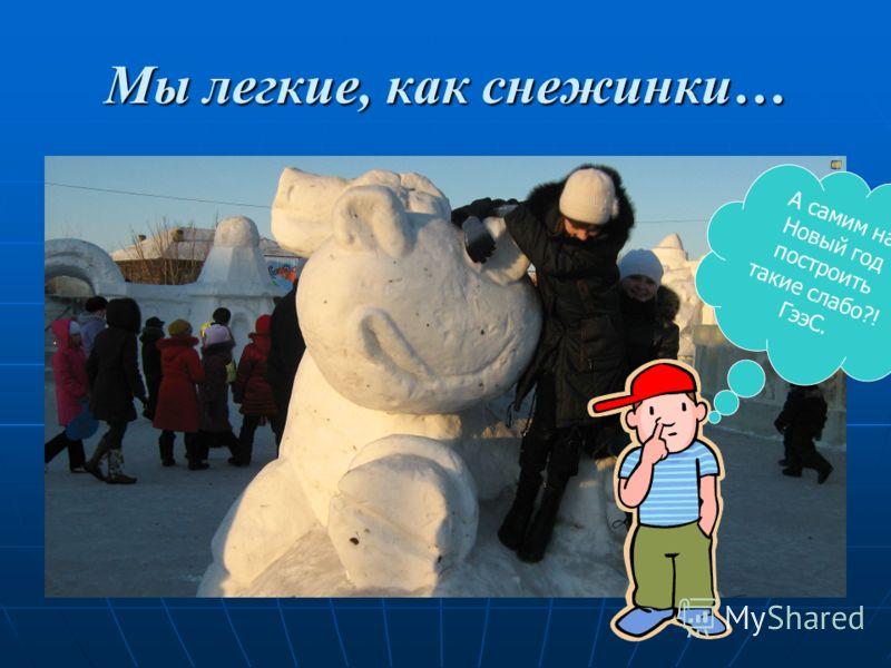 Мы легкие, как снежинки… А самим на Новый год построить такие слабо?! ГээС.