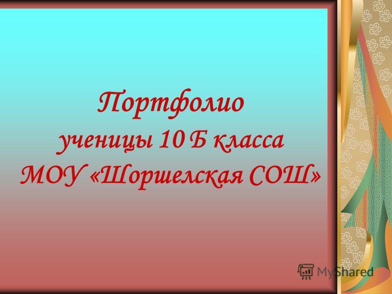 Портфолио ученицы 10 Б класса МОУ «Шоршелская СОШ»