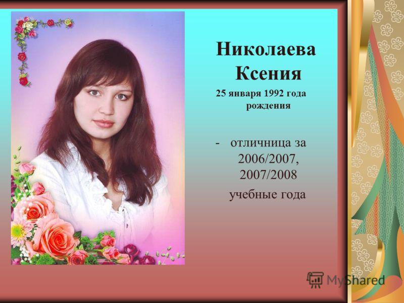 Николаева Ксения 25 января 1992 года рождения -отличница за 2006/2007, 2007/2008 учебные года
