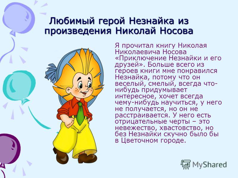Любимый герой Незнайка из произведения Николай Носова Я прочитал книгу Николая Николаевича Носова «Приключение Незнайки и его друзей». Больше всего из героев книги мне понравился Незнайка, потому что он веселый, смелый, всегда что- нибудь придумывает