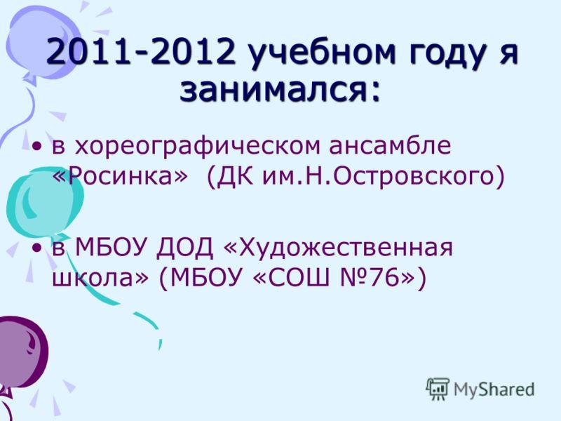 2011-2012 учебном году я занимался: в хореографическом ансамбле «Росинка» (ДК им.Н.Островского) в МБОУ ДОД «Художественная школа» (МБОУ «СОШ 76»)