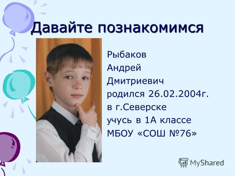 Давайте познакомимся Рыбаков Андрей Дмитриевич р одился 26.02.2004г. в г.Северске у чусь в 1А классе МБОУ «СОШ 76»
