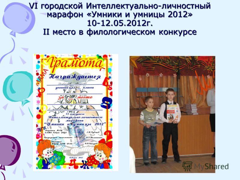 VI городской Интеллектуально-личностный марафон «Умники и умницы 2012» 10-12.05.2012г. II место в филологическом конкурсе