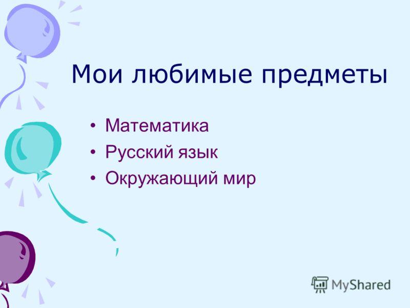 Мои любимые предметы Математика Русский язык Окружающий мир