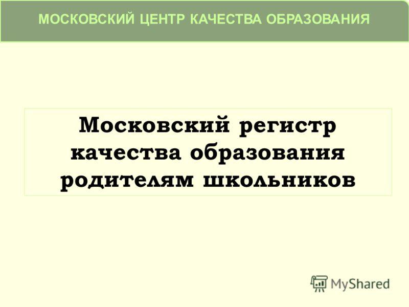 Московский регистр качества образования родителям школьников МОСКОВСКИЙ ЦЕНТР КАЧЕСТВА ОБРАЗОВАНИЯ