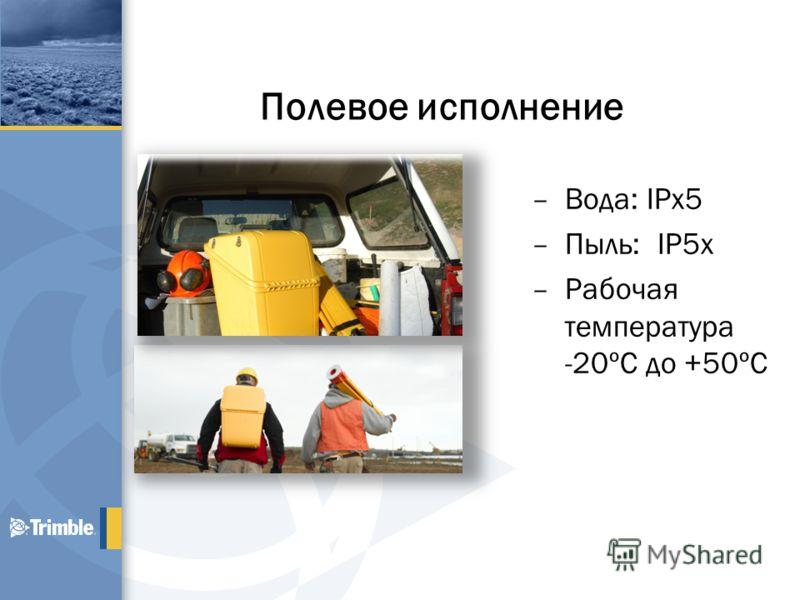 Полевое исполнение –Вода: IPx5 –Пыль: IP5x –Рабочая температура -20ºC до +50ºC