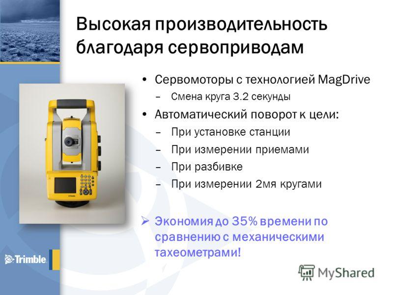 Высокая производительность благодаря сервоприводам Сервомоторы с технологией MagDrive –Смена круга 3.2 секунды Автоматический поворот к цели: –При установке станции –При измерении приемами –При разбивке –При измерении 2мя кругами Экономия до 35% врем