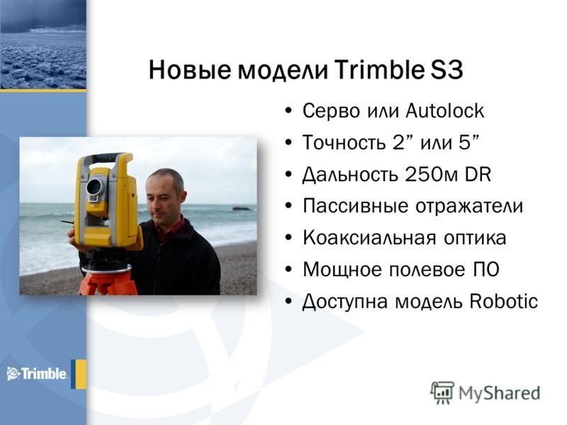 Новые модели Trimble S3 Серво или Autolock Точность 2 или 5 Дальность 250м DR Пассивные отражатели Коаксиальная оптика Мощное полевое ПО Доступна модель Robotic