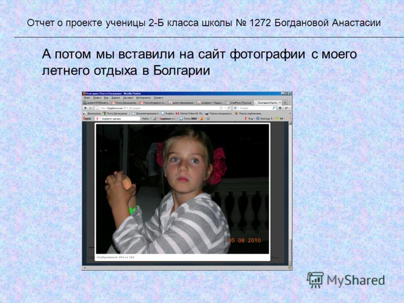 А потом мы вставили на сайт фотографии с моего летнего отдыха в Болгарии Отчет о проекте ученицы 2-Б класса школы 1272 Богдановой Анастасии