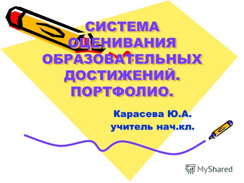 СИСТЕМА ОЦЕНИВАНИЯ ОБРАЗОВАТЕЛЬНЫХ ДОСТИЖЕНИЙ. ПОРТФОЛИО. Карасева Ю.А. учитель нач.кл.