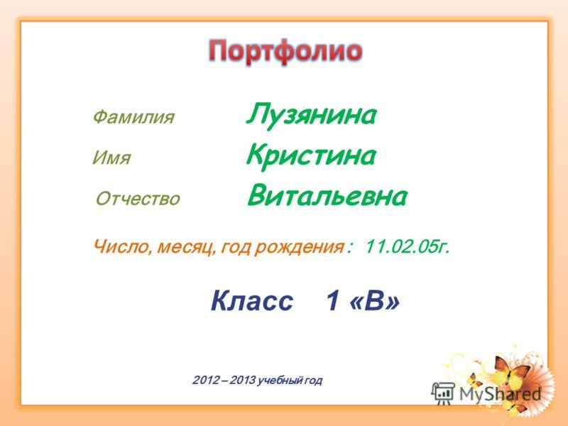 Фамилия Лузянина Имя Кристина Отчество Витальевна Число, месяц, год рождения : 11.02.05г. Класс 1 «В» 2012 – 2013 учебный год