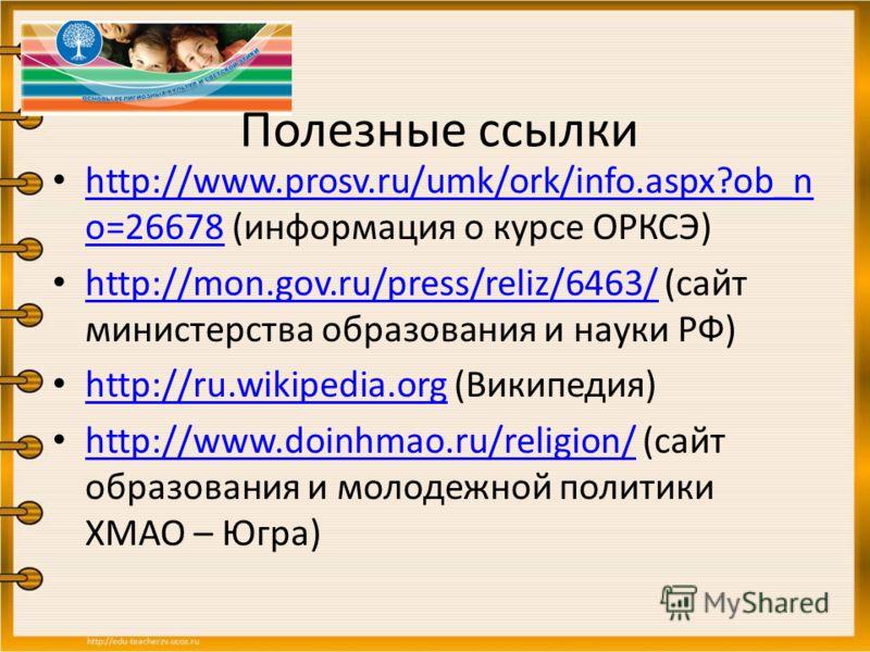 Полезные ссылки http://www.prosv.ru/umk/ork/info.aspx?ob_n o=26678 (информация о курсе ОРКСЭ) http://www.prosv.ru/umk/ork/info.aspx?ob_n o=26678 http://mon.gov.ru/press/reliz/6463/ (сайт министерства образования и науки РФ) http://mon.gov.ru/press/re
