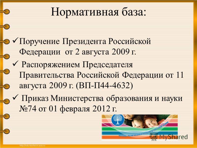 Нормативная база: Поручение Президента Российской Федерации от 2 августа 2009 г. Распоряжением Председателя Правительства Российской Федерации от 11 августа 2009 г. (ВП-П44-4632) Приказ Министерства образования и науки 74 от 01 февраля 2012 г.