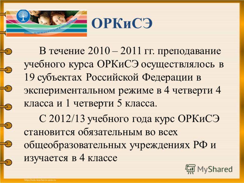 ОРКиСЭ В течение 2010 – 2011 гг. преподавание учебного курса ОРКиСЭ осуществлялось в 19 субъектах Российской Федерации в экспериментальном режиме в 4 четверти 4 класса и 1 четверти 5 класса. С 2012/13 учебного года курс ОРКиСЭ становится обязательным