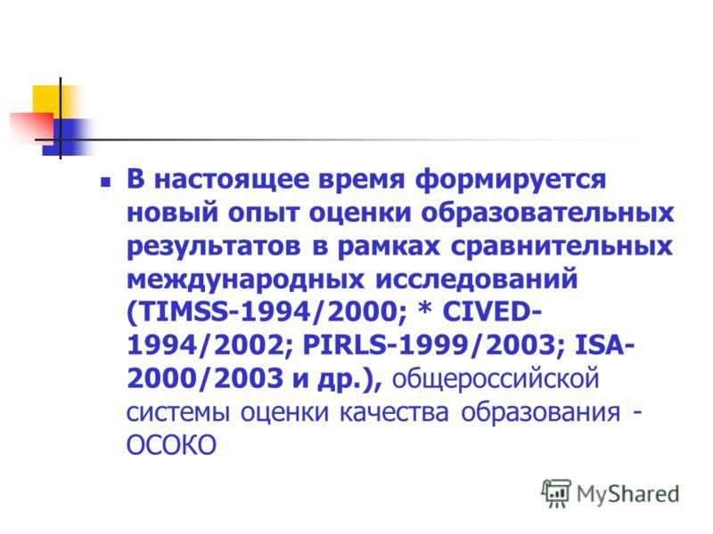 В настоящее время формируется новый опыт оценки образовательных результатов в рамках сравнительных международных исследований (TIMSS-1994/2000; * CIVED- 1994/2002; PIRLS-1999/2003; ISA- 2000/2003 и др.), общероссийской системы оценки качества образов